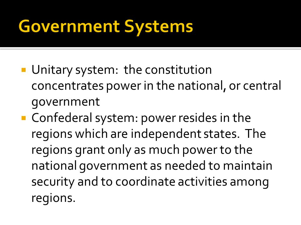  Unitary system: the constitution concentrates power in the national, or central government  Confederal system: power resides in the regions which a