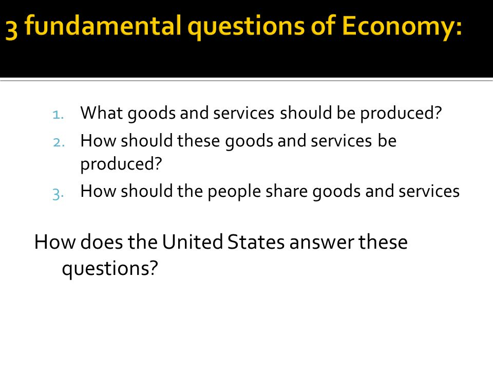 1. What goods and services should be produced? 2. How should these goods and services be produced? 3. How should the people share goods and services H