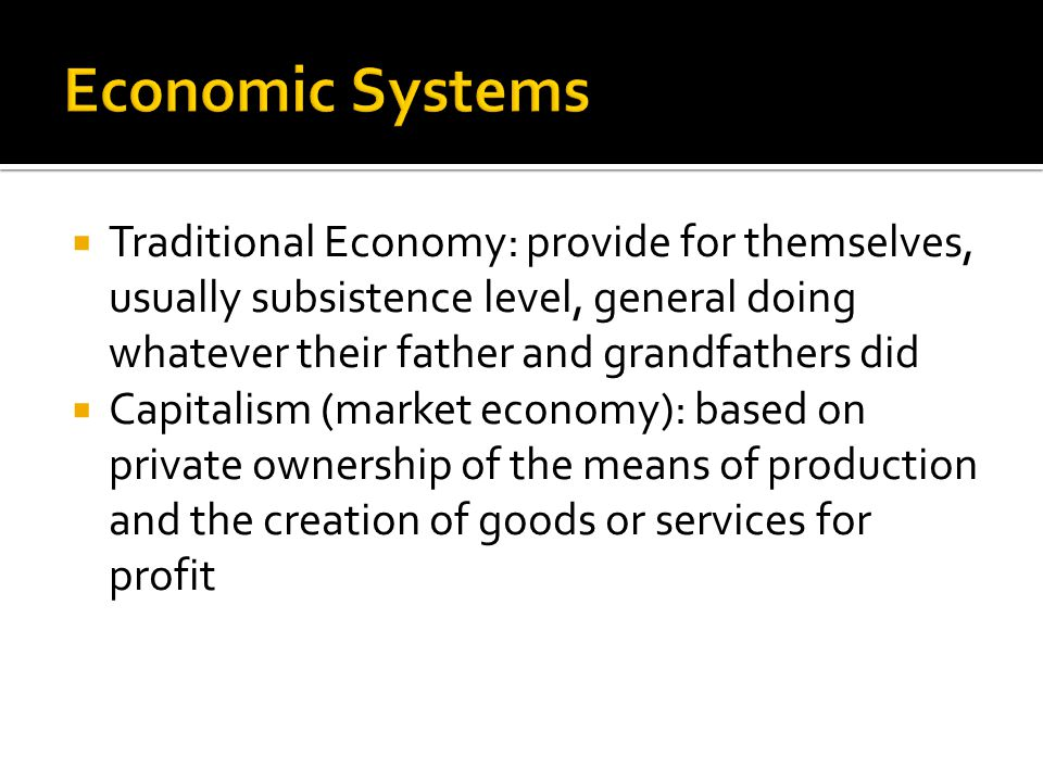  Traditional Economy: provide for themselves, usually subsistence level, general doing whatever their father and grandfathers did  Capitalism (marke