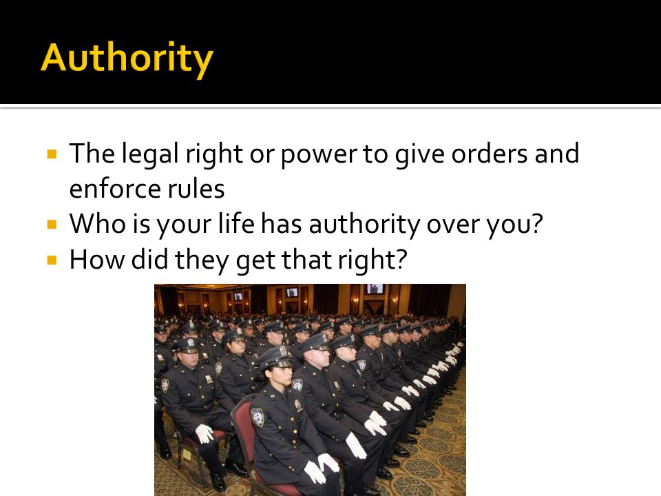  The legal right or power to give orders and enforce rules  Who is your life has authority over you?  How did they get that right?