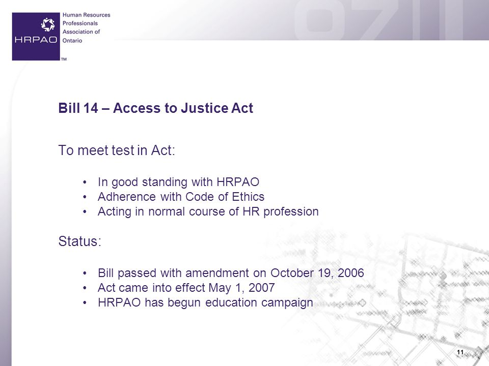 11 Bill 14 – Access to Justice Act To meet test in Act: In good standing with HRPAO Adherence with Code of Ethics Acting in normal course of HR profession Status: Bill passed with amendment on October 19, 2006 Act came into effect May 1, 2007 HRPAO has begun education campaign