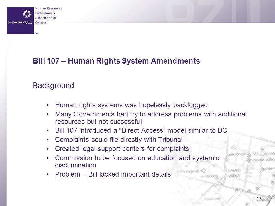 13 Bill 107 – Human Rights System Amendments Background Human rights systems was hopelessly backlogged Many Governments had try to address problems with additional resources but not successful Bill 107 introduced a Direct Access model similar to BC Complaints could file directly with Tribunal Created legal support centers for complaints Commission to be focused on education and systemic discrimination Problem – Bill lacked important details