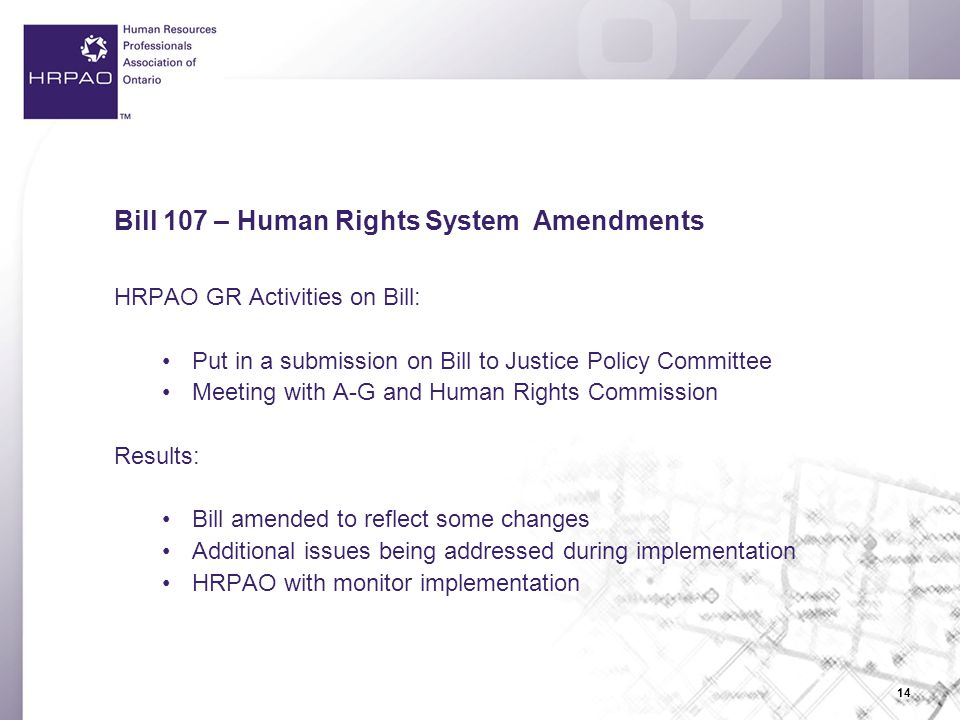 14 Bill 107 – Human Rights System Amendments HRPAO GR Activities on Bill: Put in a submission on Bill to Justice Policy Committee Meeting with A-G and Human Rights Commission Results: Bill amended to reflect some changes Additional issues being addressed during implementation HRPAO with monitor implementation