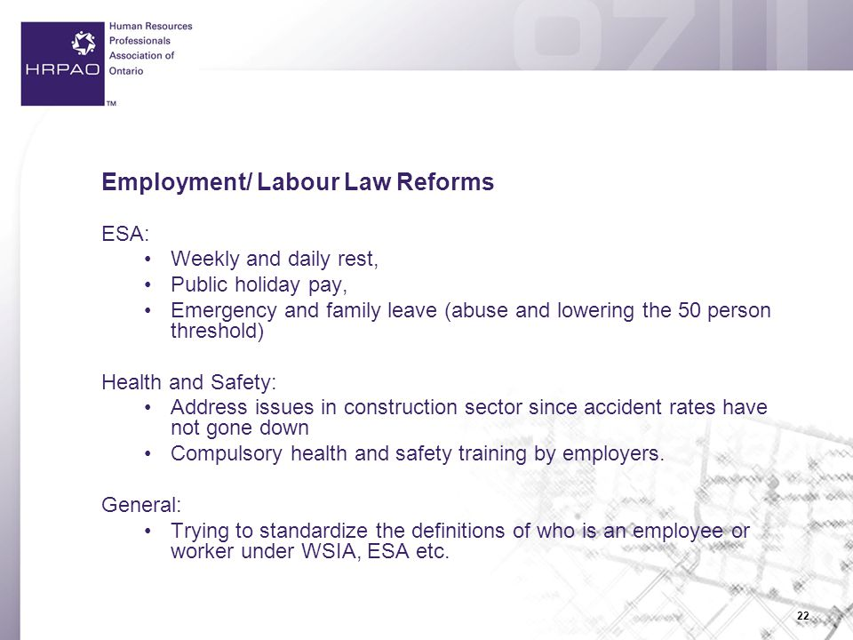22 Employment/ Labour Law Reforms ESA: Weekly and daily rest, Public holiday pay, Emergency and family leave (abuse and lowering the 50 person threshold) Health and Safety: Address issues in construction sector since accident rates have not gone down Compulsory health and safety training by employers.