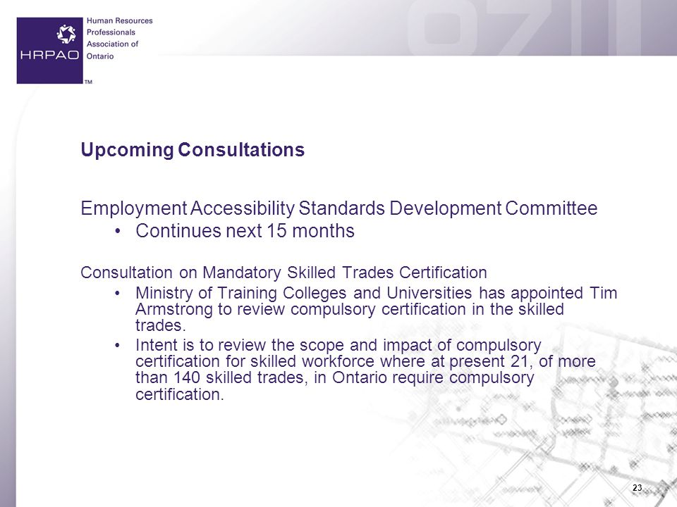 23 Upcoming Consultations Employment Accessibility Standards Development Committee Continues next 15 months Consultation on Mandatory Skilled Trades Certification Ministry of Training Colleges and Universities has appointed Tim Armstrong to review compulsory certification in the skilled trades.