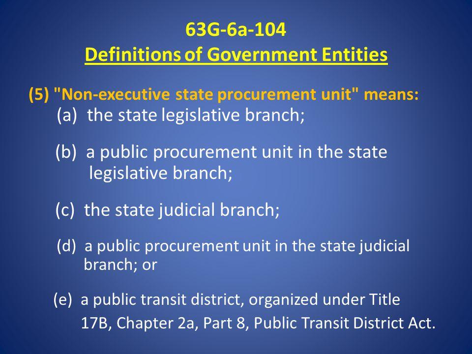 63G-6a-104 Definitions of Government Entities (5) Non-executive state procurement unit means: (a) the state legislative branch; (b) a public procurement unit in the state legislative branch; (c) the state judicial branch; (d) a public procurement unit in the state judicial branch; or (e) a public transit district, organized under Title 17B, Chapter 2a, Part 8, Public Transit District Act.