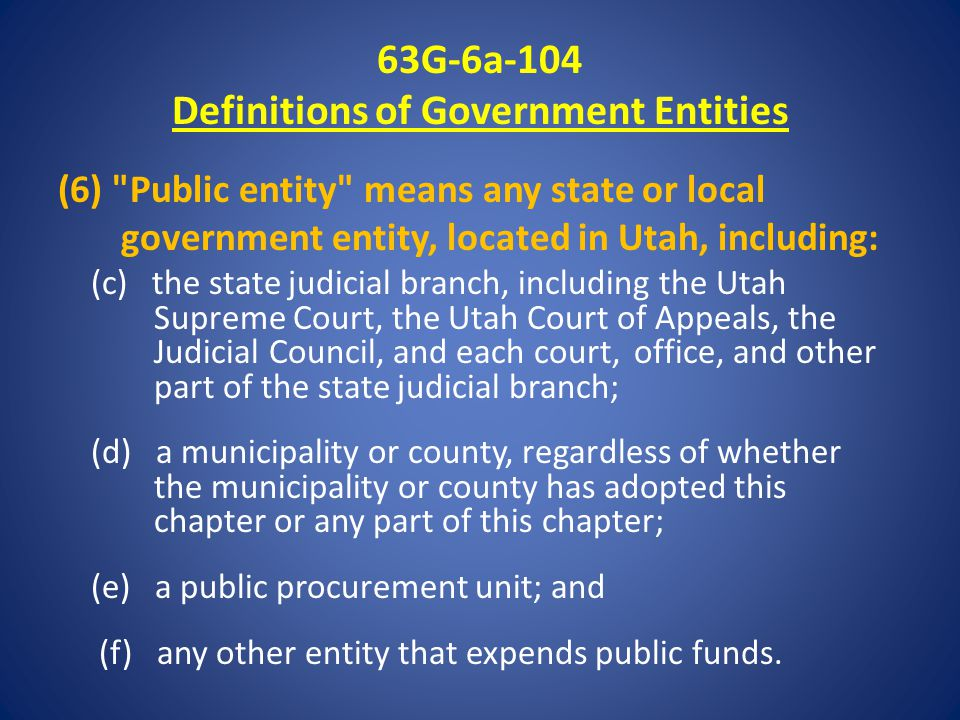 63G-6a-104 Definitions of Government Entities (6) Public entity means any state or local government entity, located in Utah, including: (c) the state judicial branch, including the Utah Supreme Court, the Utah Court of Appeals, the Judicial Council, and each court, office, and other part of the state judicial branch; (d) a municipality or county, regardless of whether the municipality or county has adopted this chapter or any part of this chapter; (e) a public procurement unit; and (f) any other entity that expends public funds.