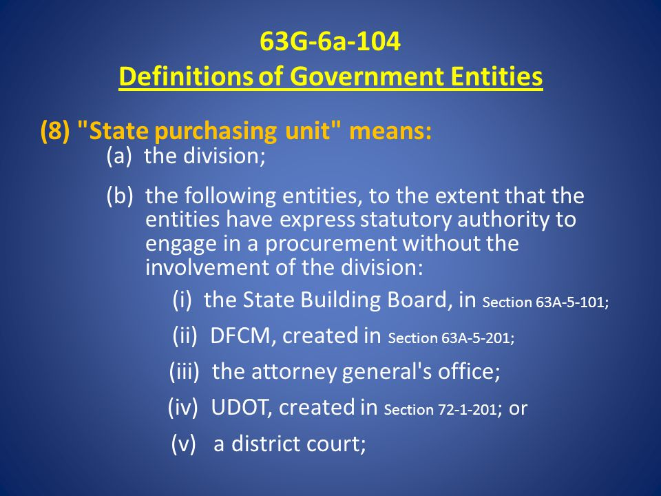 63G-6a-104 Definitions of Government Entities (8) State purchasing unit means: (a) the division; (b) the following entities, to the extent that the entities have express statutory authority to engage in a procurement without the involvement of the division: (i) the State Building Board, in Section 63A-5-101; (ii) DFCM, created in Section 63A-5-201; (iii) the attorney general s office; (iv) UDOT, created in Section 72-1-201 ; or (v) a district court;