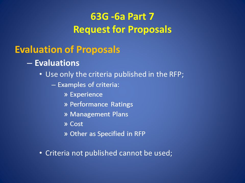 63G -6a Part 7 Request for Proposals Evaluation of Proposals – Evaluations Use only the criteria published in the RFP; – Examples of criteria: » Experience » Performance Ratings » Management Plans » Cost » Other as Specified in RFP Criteria not published cannot be used;