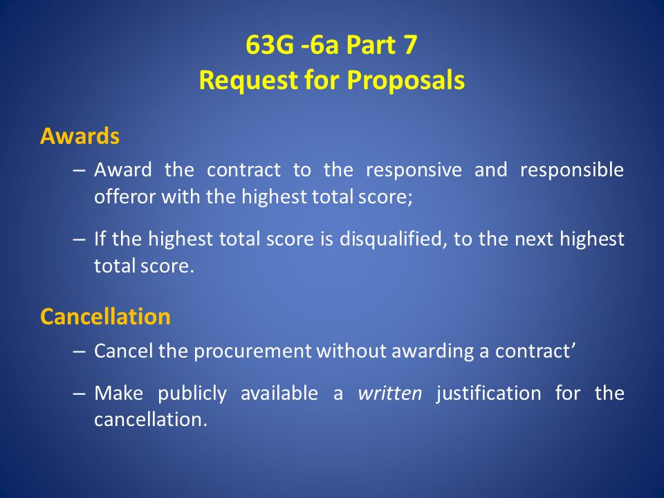 63G -6a Part 7 Request for Proposals Awards – Award the contract to the responsive and responsible offeror with the highest total score; – If the highest total score is disqualified, to the next highest total score.