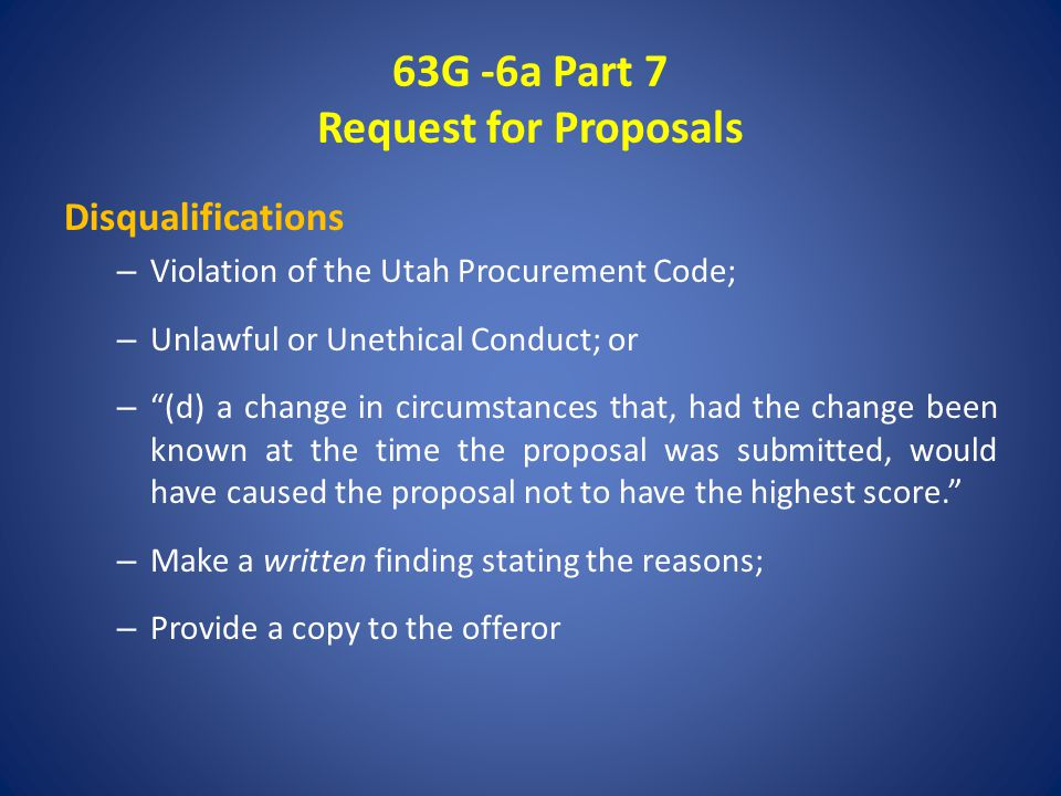 63G -6a Part 7 Request for Proposals Disqualifications – Violation of the Utah Procurement Code; – Unlawful or Unethical Conduct; or – (d) a change in circumstances that, had the change been known at the time the proposal was submitted, would have caused the proposal not to have the highest score. – Make a written finding stating the reasons; – Provide a copy to the offeror