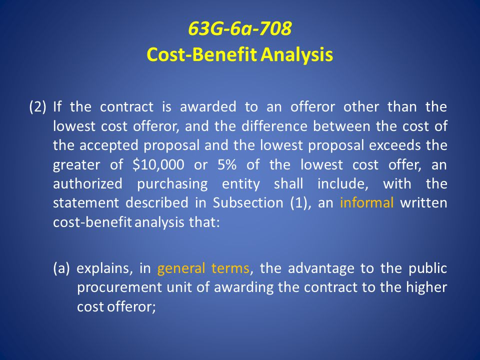 63G-6a-708 Cost-Benefit Analysis (2)If the contract is awarded to an offeror other than the lowest cost offeror, and the difference between the cost of the accepted proposal and the lowest proposal exceeds the greater of $10,000 or 5% of the lowest cost offer, an authorized purchasing entity shall include, with the statement described in Subsection (1), an informal written cost-benefit analysis that: (a) explains, in general terms, the advantage to the public procurement unit of awarding the contract to the higher cost offeror;