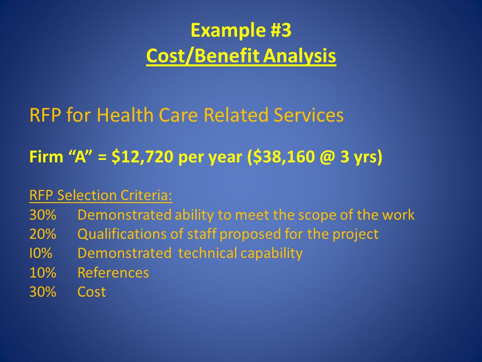 Example #3 Cost/Benefit Analysis RFP for Health Care Related Services Firm A = $12,720 per year ($38,160 @ 3 yrs) RFP Selection Criteria: 30% Demonstrated ability to meet the scope of the work 20% Qualifications of staff proposed for the project I0% Demonstrated technical capability 10%References 30% Cost