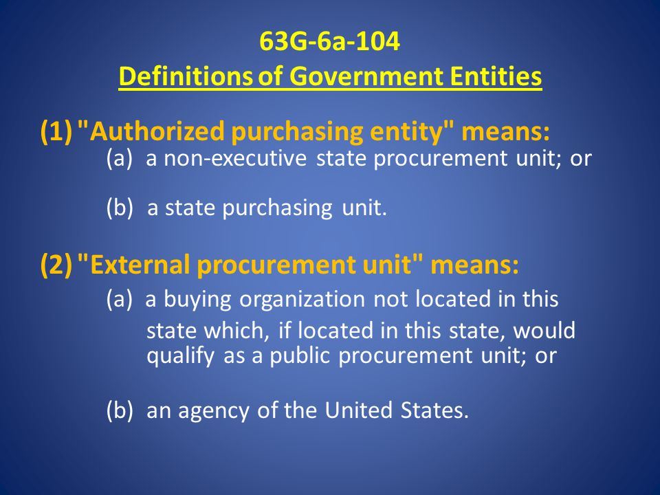 63G-6a-104 Definitions of Government Entities (1) Authorized purchasing entity means: (a) a non-executive state procurement unit; or (b) a state purchasing unit.