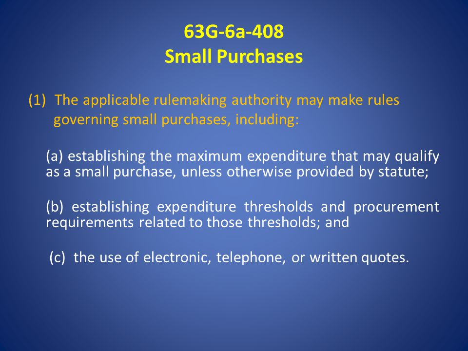63G-6a-408 Small Purchases (1)The applicable rulemaking authority may make rules governing small purchases, including: (a) establishing the maximum expenditure that may qualify as a small purchase, unless otherwise provided by statute; (b) establishing expenditure thresholds and procurement requirements related to those thresholds; and (c) the use of electronic, telephone, or written quotes.