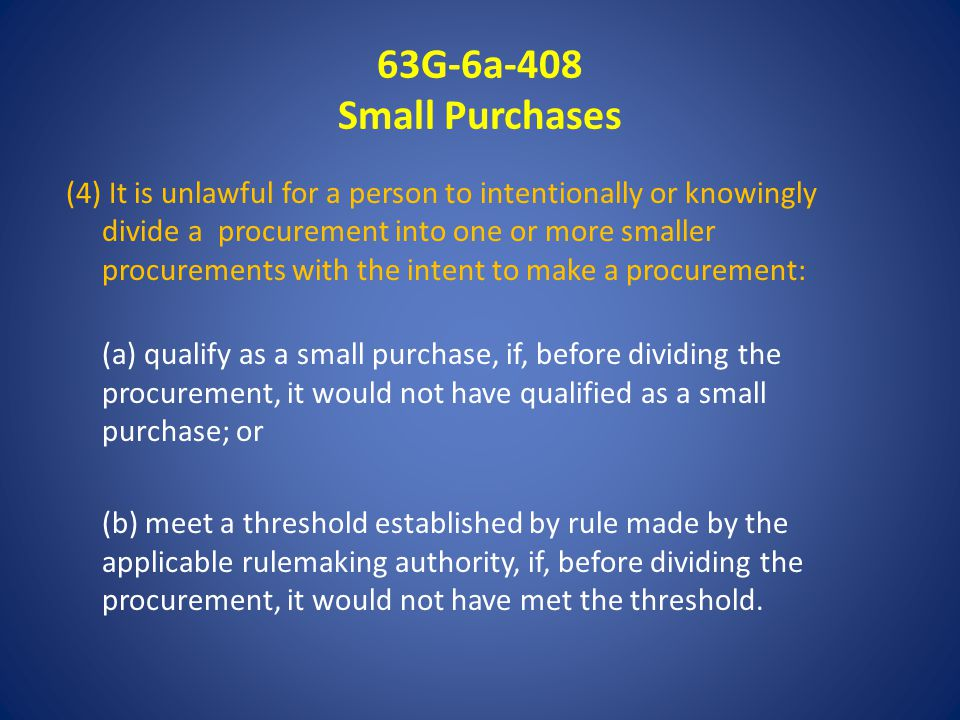 63G-6a-408 Small Purchases (4) It is unlawful for a person to intentionally or knowingly divide a procurement into one or more smaller procurements with the intent to make a procurement: (a) qualify as a small purchase, if, before dividing the procurement, it would not have qualified as a small purchase; or (b) meet a threshold established by rule made by the applicable rulemaking authority, if, before dividing the procurement, it would not have met the threshold.