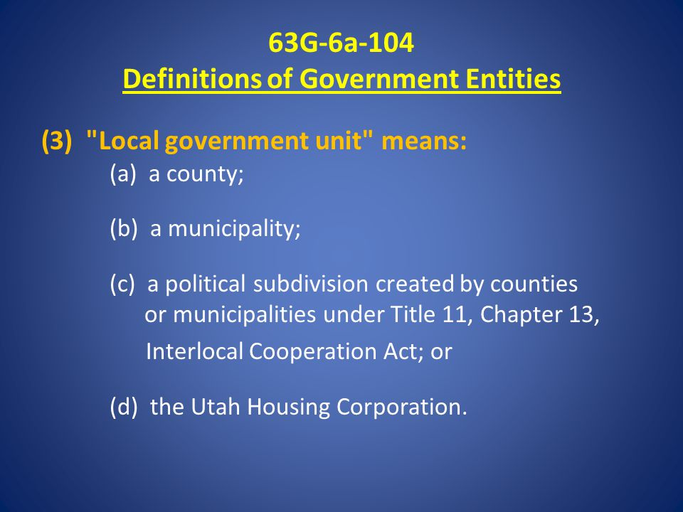 63G-6a-104 Definitions of Government Entities (3) Local government unit means: (a) a county; (b) a municipality; (c) a political subdivision created by counties or municipalities under Title 11, Chapter 13, Interlocal Cooperation Act; or (d) the Utah Housing Corporation.