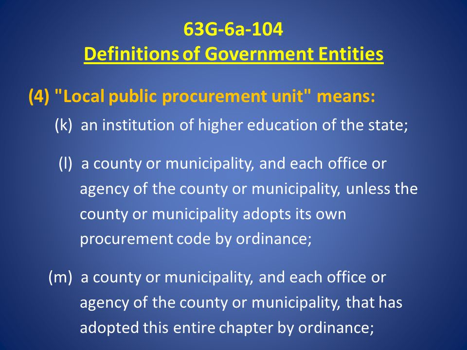 63G-6a-104 Definitions of Government Entities (4) Local public procurement unit means: (k) an institution of higher education of the state; (l) a county or municipality, and each office or agency of the county or municipality, unless the county or municipality adopts its own procurement code by ordinance; (m) a county or municipality, and each office or agency of the county or municipality, that has adopted this entire chapter by ordinance;