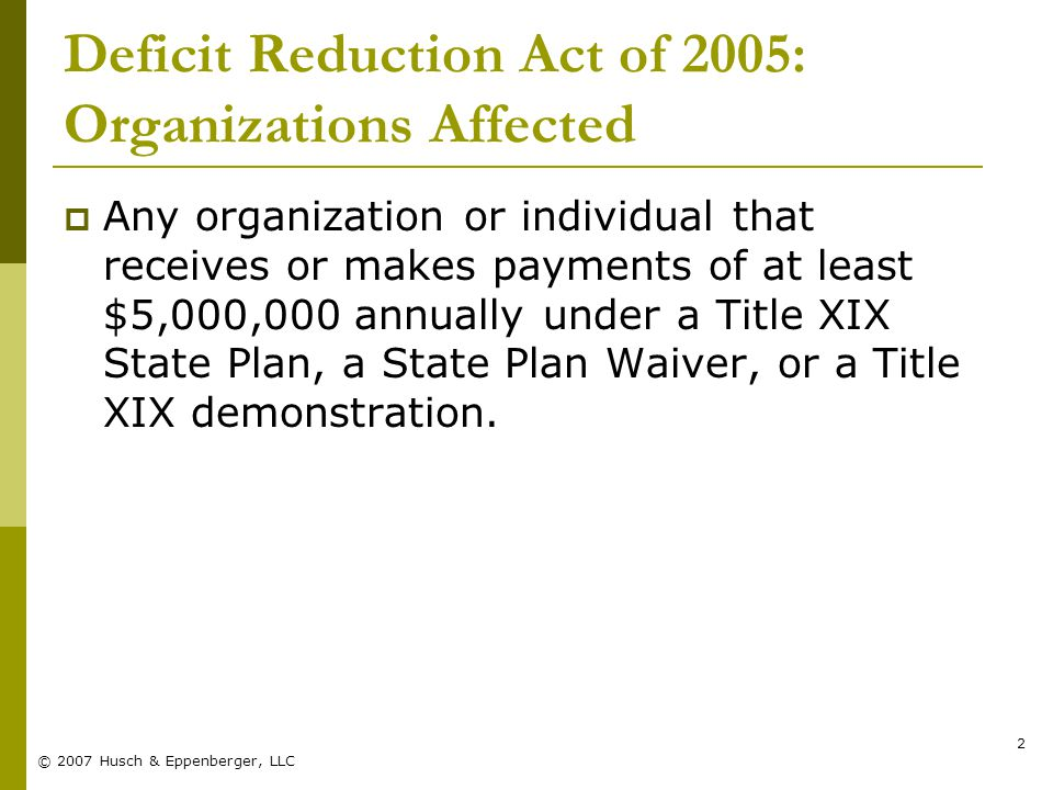© 2007 Husch & Eppenberger, LLC 2 Deficit Reduction Act of 2005: Organizations Affected  Any organization or individual that receives or makes payments of at least $5,000,000 annually under a Title XIX State Plan, a State Plan Waiver, or a Title XIX demonstration.