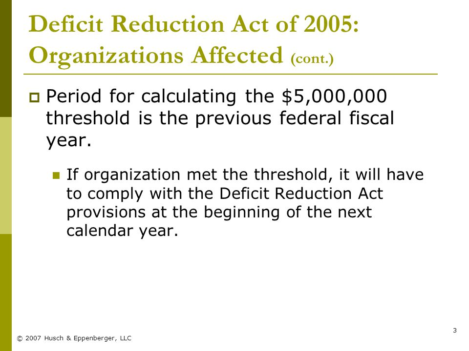 © 2007 Husch & Eppenberger, LLC 3 Deficit Reduction Act of 2005: Organizations Affected (cont.)  Period for calculating the $5,000,000 threshold is the previous federal fiscal year.