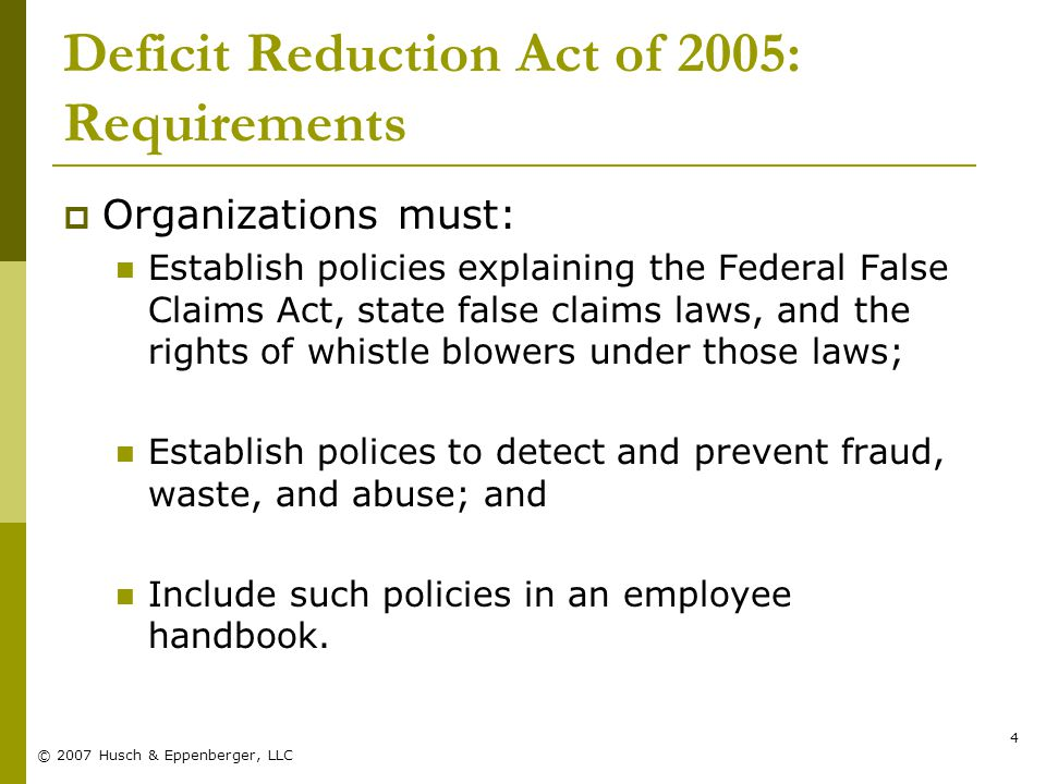 © 2007 Husch & Eppenberger, LLC 4 Deficit Reduction Act of 2005: Requirements  Organizations must: Establish policies explaining the Federal False Claims Act, state false claims laws, and the rights of whistle blowers under those laws; Establish polices to detect and prevent fraud, waste, and abuse; and Include such policies in an employee handbook.