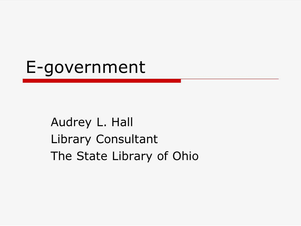 E-government Audrey L. Hall Library Consultant The State Library of Ohio