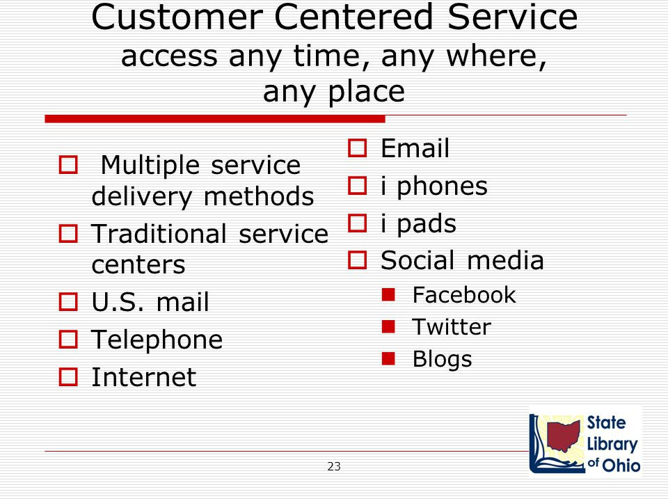 Customer Centered Service access any time, any where, any place  Multiple service delivery methods  Traditional service centers  U.S. mail  Teleph