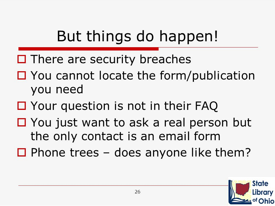 But things do happen!  There are security breaches  You cannot locate the form/publication you need  Your question is not in their FAQ  You just w