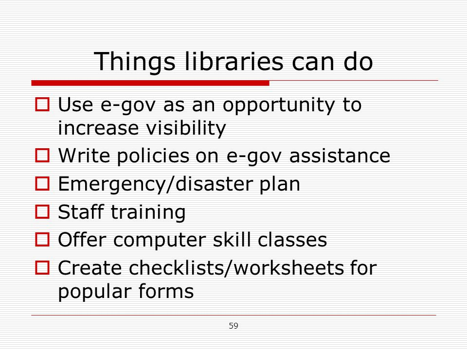 Things libraries can do  Use e-gov as an opportunity to increase visibility  Write policies on e-gov assistance  Emergency/disaster plan  Staff tr