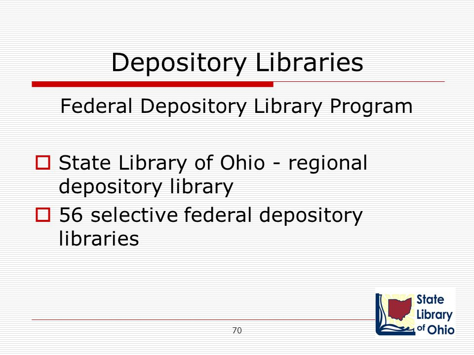 Depository Libraries Federal Depository Library Program  State Library of Ohio - regional depository library  56 selective federal depository librar