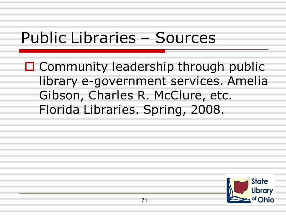 Public Libraries – Sources  Community leadership through public library e-government services. Amelia Gibson, Charles R. McClure, etc. Florida Librar