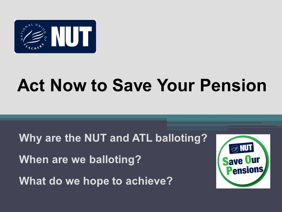 Act Now to Save Your Pension Why are the NUT and ATL balloting? When are we balloting? What do we hope to achieve?