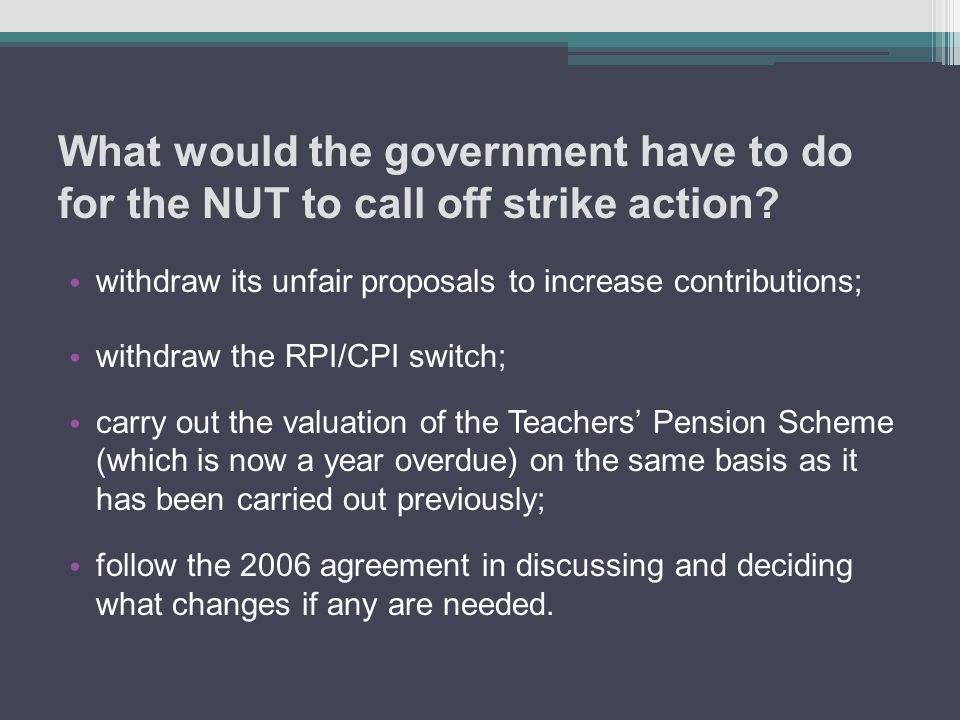 What would the government have to do for the NUT to call off strike action? withdraw its unfair proposals to increase contributions; withdraw the RPI/