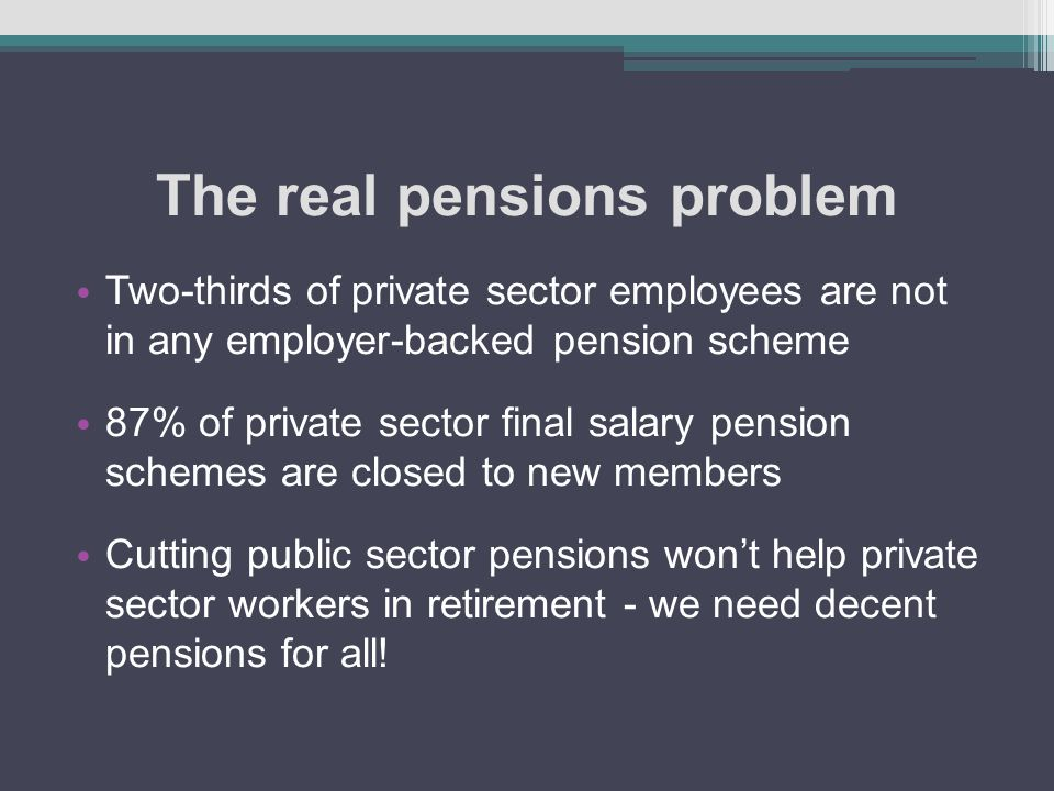 The real pensions problem Two-thirds of private sector employees are not in any employer-backed pension scheme 87% of private sector final salary pension schemes are closed to new members Cutting public sector pensions won't help private sector workers in retirement - we need decent pensions for all!