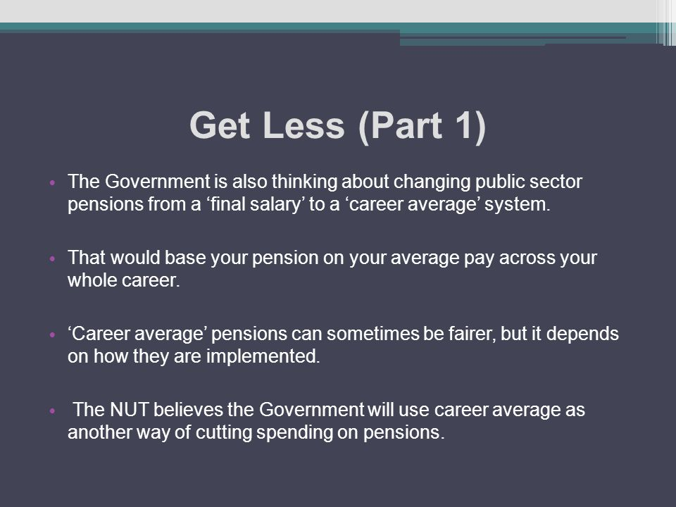 Get Less (Part 1) The Government is also thinking about changing public sector pensions from a 'final salary' to a 'career average' system.