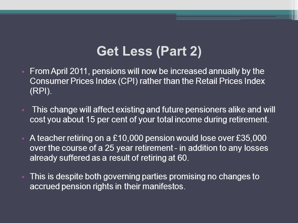 Get Less (Part 2) From April 2011, pensions will now be increased annually by the Consumer Prices Index (CPI) rather than the Retail Prices Index (RPI