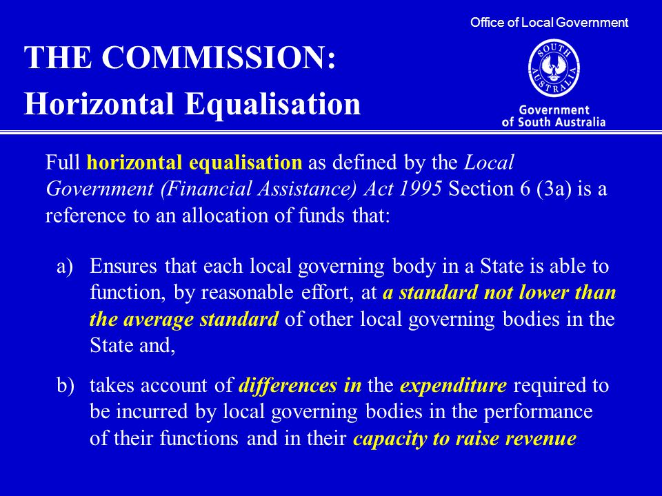 Office of Local Government THE COMMISSION: Horizontal Equalisation Full horizontal equalisation as defined by the Local Government (Financial Assistance) Act 1995 Section 6 (3a) is a reference to an allocation of funds that: a)Ensures that each local governing body in a State is able to function, by reasonable effort, at a standard not lower than the average standard of other local governing bodies in the State and, b)takes account of differences in the expenditure required to be incurred by local governing bodies in the performance of their functions and in their capacity to raise revenue