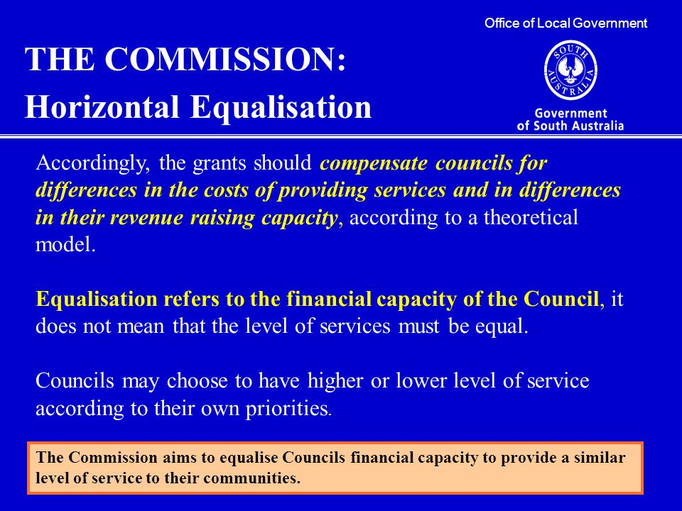 Office of Local Government THE COMMISSION: Horizontal Equalisation Accordingly, the grants should compensate councils for differences in the costs of providing services and in differences in their revenue raising capacity, according to a theoretical model.