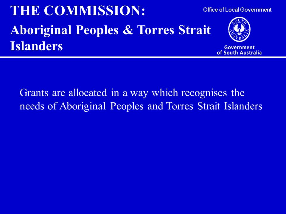 Office of Local Government THE COMMISSION: Aboriginal Peoples & Torres Strait Islanders Grants are allocated in a way which recognises the needs of Aboriginal Peoples and Torres Strait Islanders