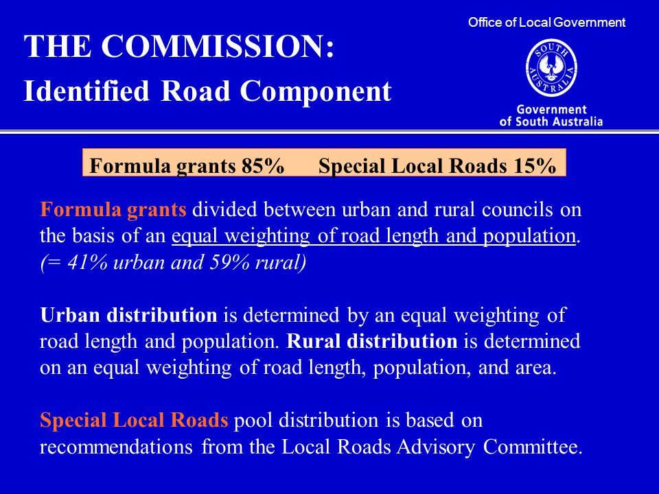 Office of Local Government THE COMMISSION: Identified Road Component Formula grants 85% Special Local Roads 15% Formula grants divided between urban and rural councils on the basis of an equal weighting of road length and population.