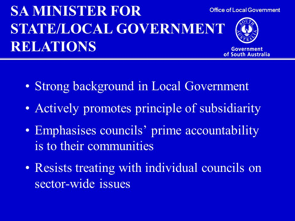 Strong background in Local Government Actively promotes principle of subsidiarity Emphasises councils' prime accountability is to their communities Resists treating with individual councils on sector-wide issues Office of Local Government SA MINISTER FOR STATE/LOCAL GOVERNMENT RELATIONS