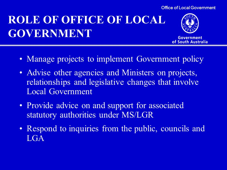 Focus is to develop and improve collaborative working relationship between State and Local Government eg:  The Minister's Local Government Forum  The State-Local Government Relations Agreement Office of Local Government SA Office of Local Government