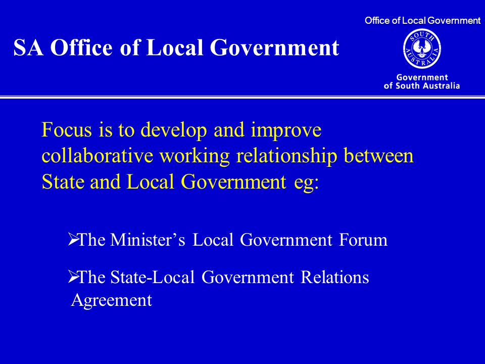 Focus is to develop and improve collaborative working relationship between State and Local Government eg:  The Minister's Local Government Forum  The State-Local Government Relations Agreement Office of Local Government SA Office of Local Government