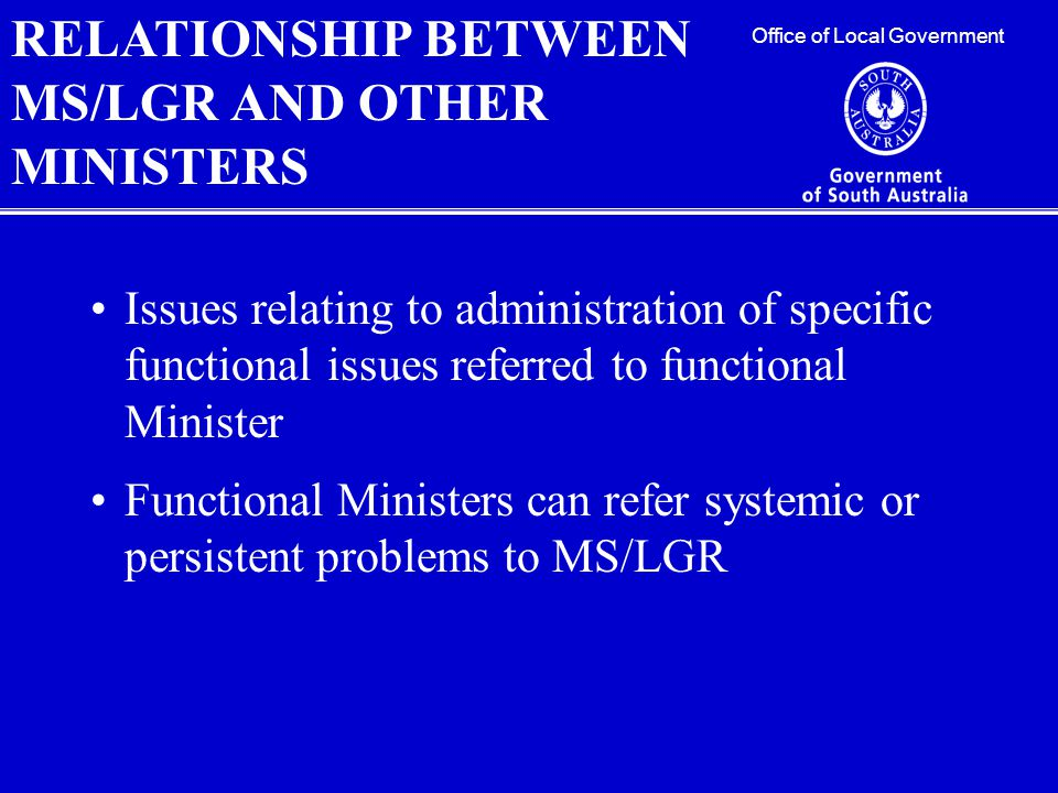 Office of Local Government RELATIONSHIP BETWEEN MS/LGR AND OTHER MINISTERS MS/LGR encourages other Ministers (and OLG encourages other agencies) to consult with Local Government on initiatives that affect them LGA advises MS/LGR of discussions with other Ministers MS/LGR regularly communicates with other Ministers (and OLG with agencies) on relationship with LG on functional, financial and policy matters