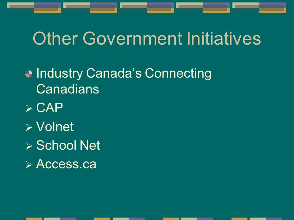 Other Government Initiatives Industry Canada's Connecting Canadians  CAP  Volnet  School Net  Access.ca