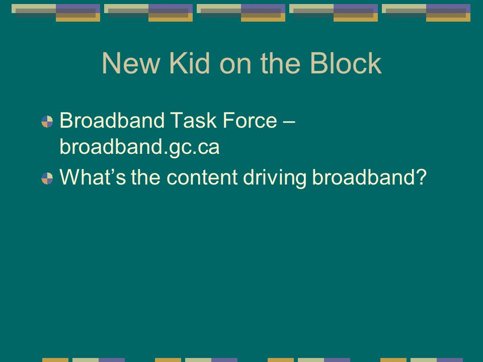 New Kid on the Block Broadband Task Force – broadband.gc.ca What's the content driving broadband?