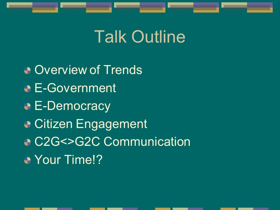 Talk Outline Overview of Trends E-Government E-Democracy Citizen Engagement C2G<>G2C Communication Your Time!