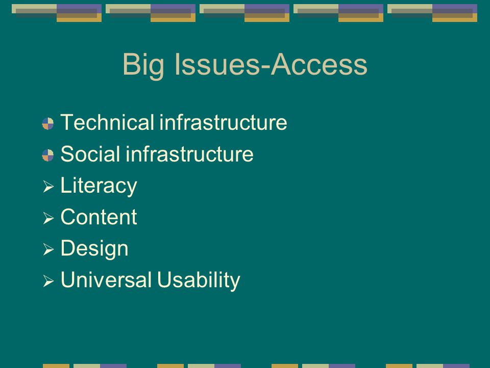 Big Issues-Access Technical infrastructure Social infrastructure  Literacy  Content  Design  Universal Usability