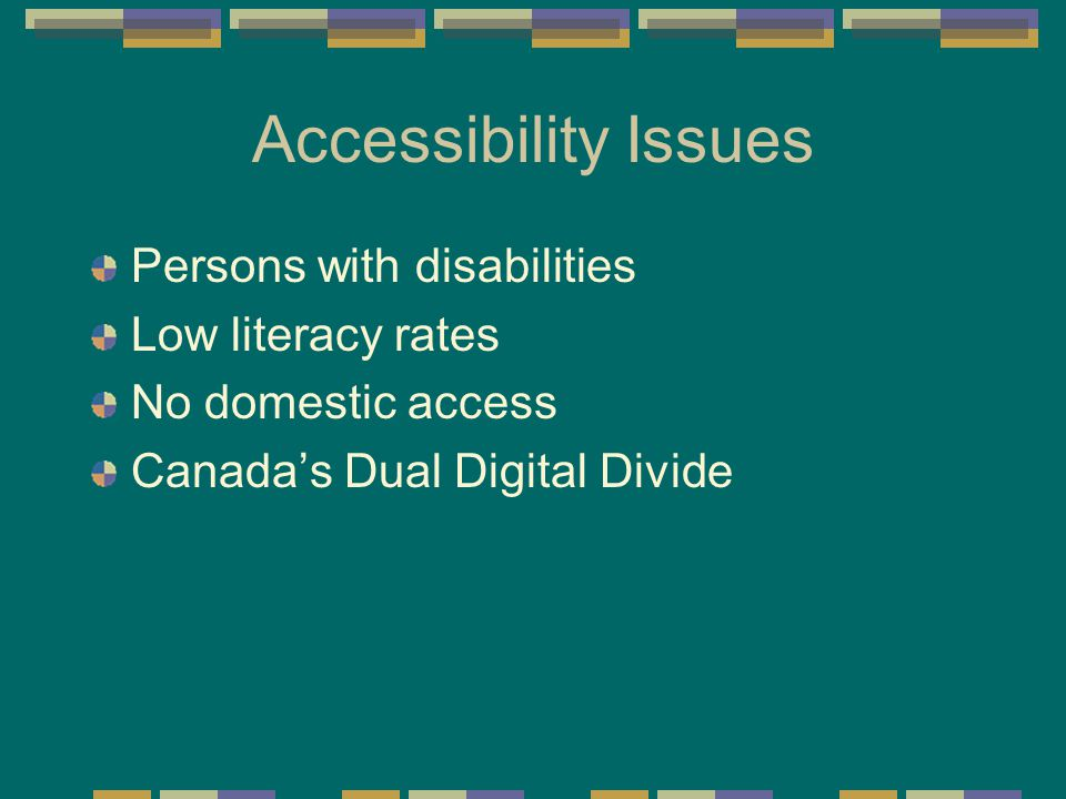 Accessibility Issues Persons with disabilities Low literacy rates No domestic access Canada's Dual Digital Divide