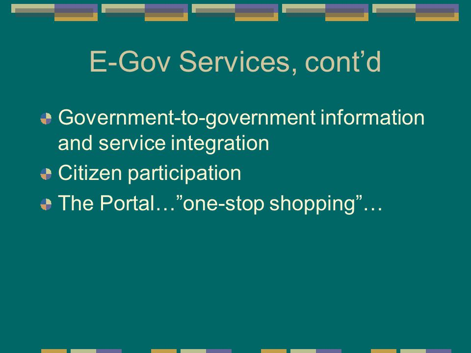 E-Gov Services, cont'd Government-to-government information and service integration Citizen participation The Portal… one-stop shopping …